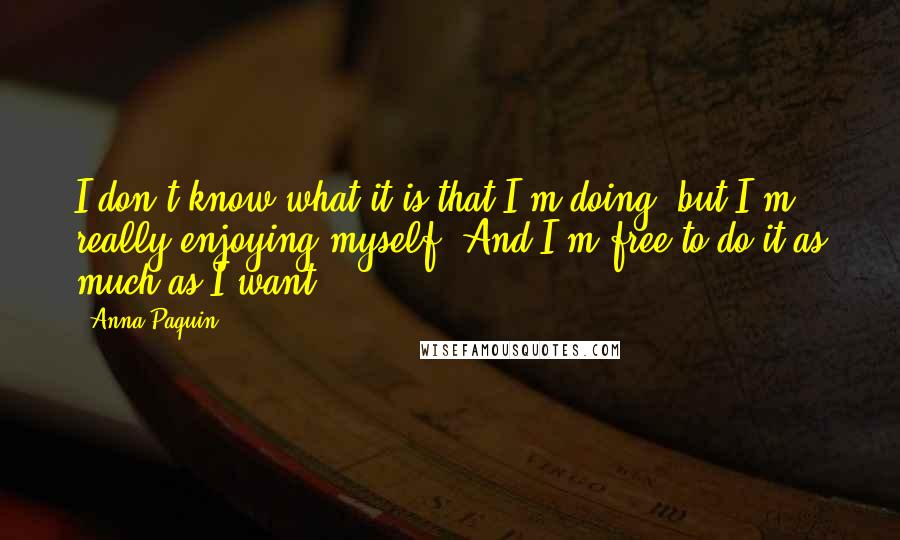 Anna Paquin quotes: I don't know what it is that I'm doing, but I'm really enjoying myself. And I'm free to do it as much as I want.