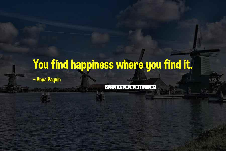 Anna Paquin quotes: You find happiness where you find it.