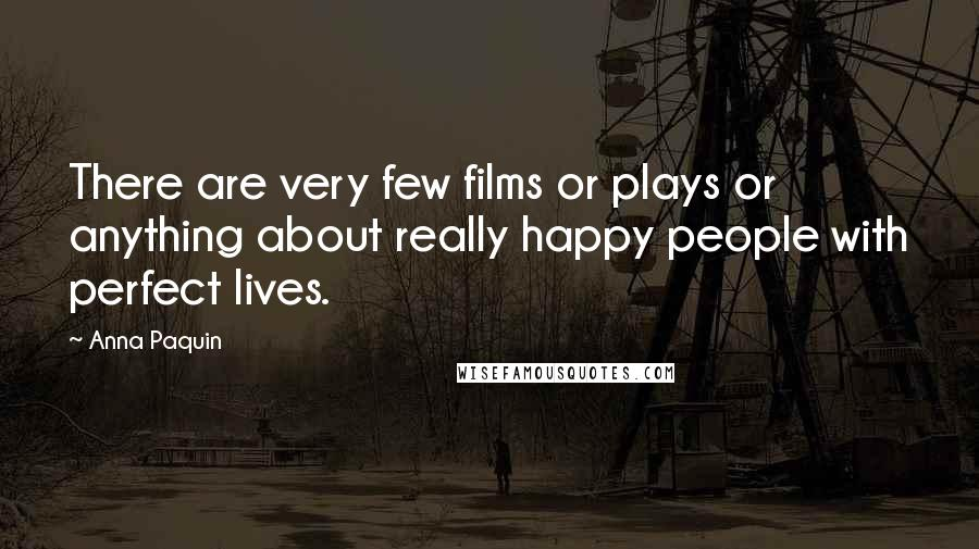 Anna Paquin quotes: There are very few films or plays or anything about really happy people with perfect lives.