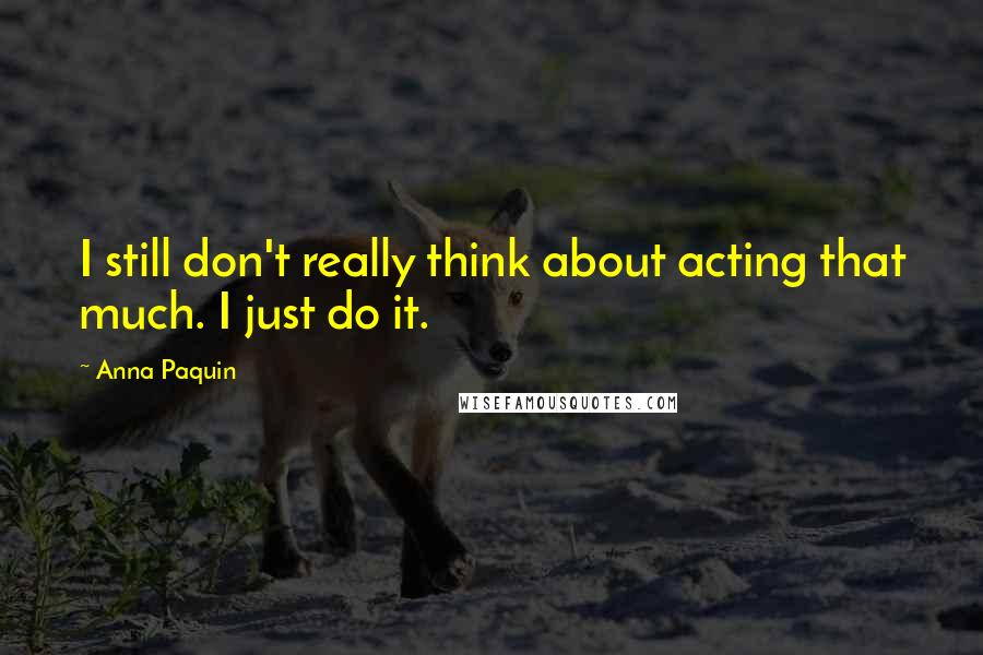 Anna Paquin quotes: I still don't really think about acting that much. I just do it.