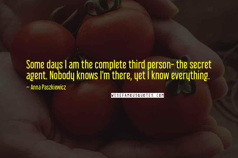 Anna Paszkiewicz quotes: Some days I am the complete third person- the secret agent. Nobody knows I'm there, yet I know everything.