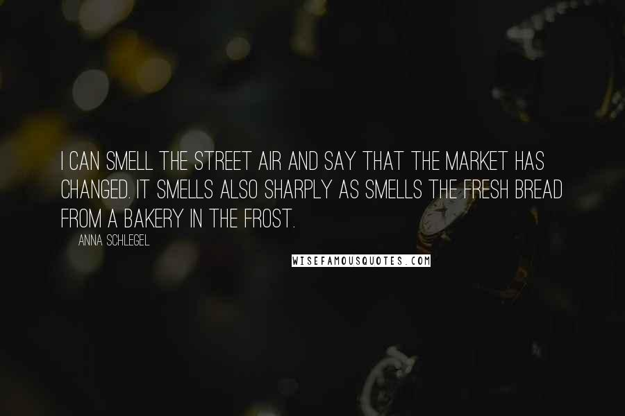 Anna Schlegel quotes: I can smell the street air and say that the market has changed. It smells also sharply as smells the fresh bread from a bakery in the frost.