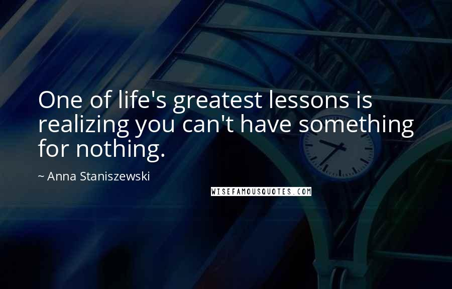 Anna Staniszewski quotes: One of life's greatest lessons is realizing you can't have something for nothing.