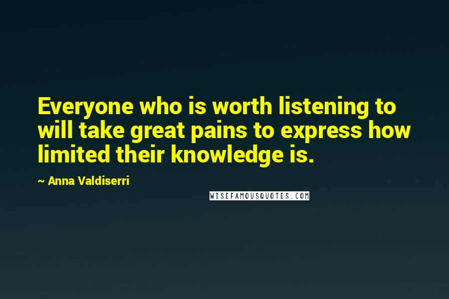 Anna Valdiserri quotes: Everyone who is worth listening to will take great pains to express how limited their knowledge is.