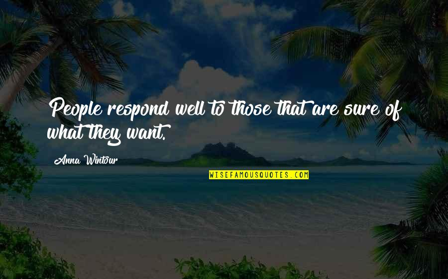 Anna Wintour Quotes By Anna Wintour: People respond well to those that are sure