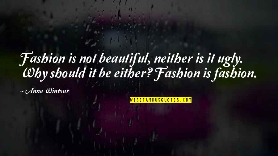 Anna Wintour Quotes By Anna Wintour: Fashion is not beautiful, neither is it ugly.