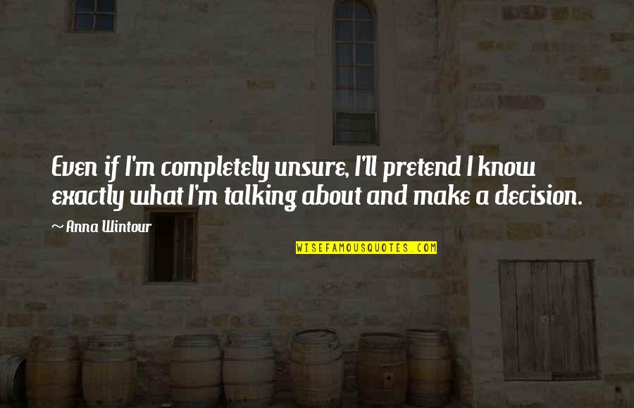 Anna Wintour Quotes By Anna Wintour: Even if I'm completely unsure, I'll pretend I