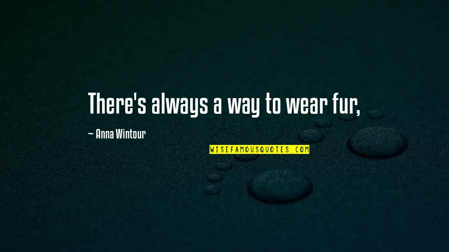 Anna Wintour Quotes By Anna Wintour: There's always a way to wear fur,