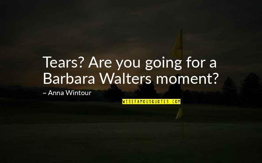 Anna Wintour Quotes By Anna Wintour: Tears? Are you going for a Barbara Walters