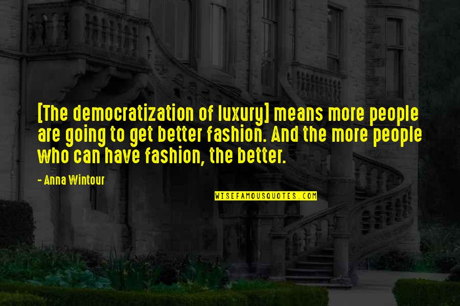 Anna Wintour Quotes By Anna Wintour: [The democratization of luxury] means more people are