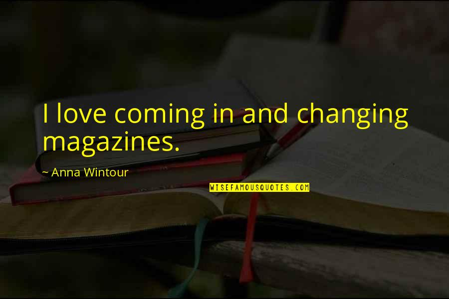 Anna Wintour Quotes By Anna Wintour: I love coming in and changing magazines.