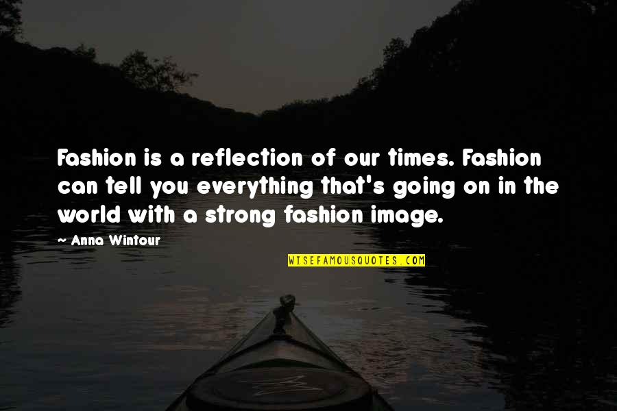 Anna Wintour Quotes By Anna Wintour: Fashion is a reflection of our times. Fashion