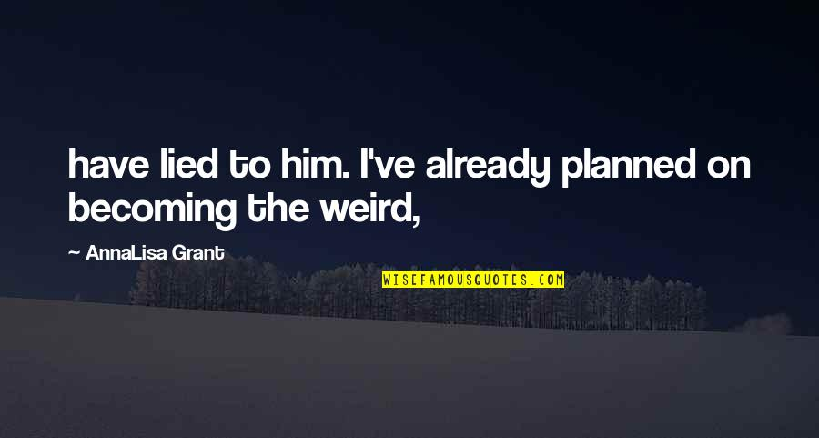 Annalisa's Quotes By AnnaLisa Grant: have lied to him. I've already planned on