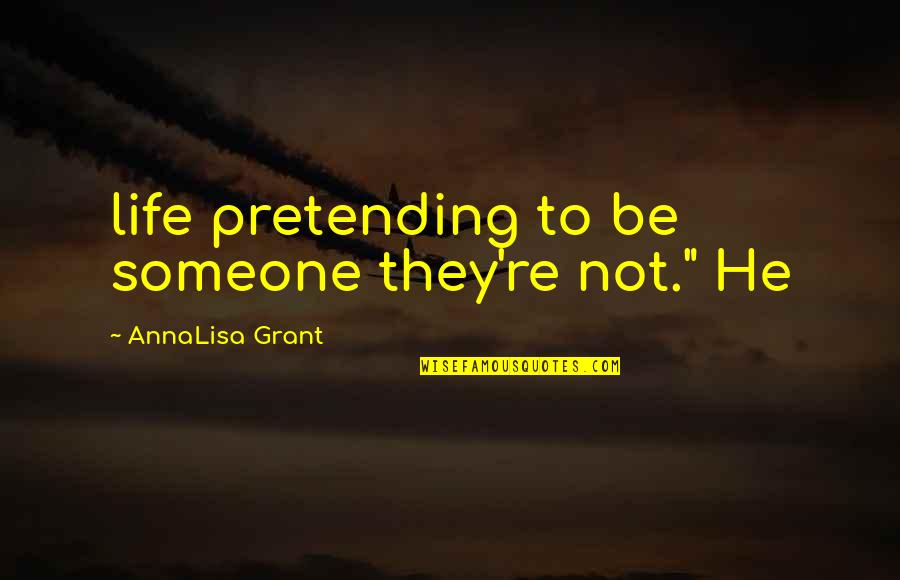 "Annalisa's Quotes By AnnaLisa Grant: life pretending to be someone they're not."" He"
