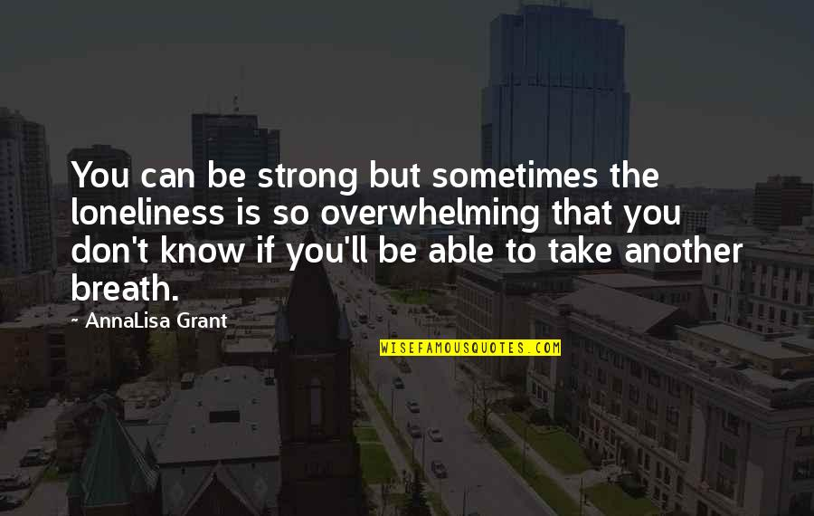 Annalisa's Quotes By AnnaLisa Grant: You can be strong but sometimes the loneliness