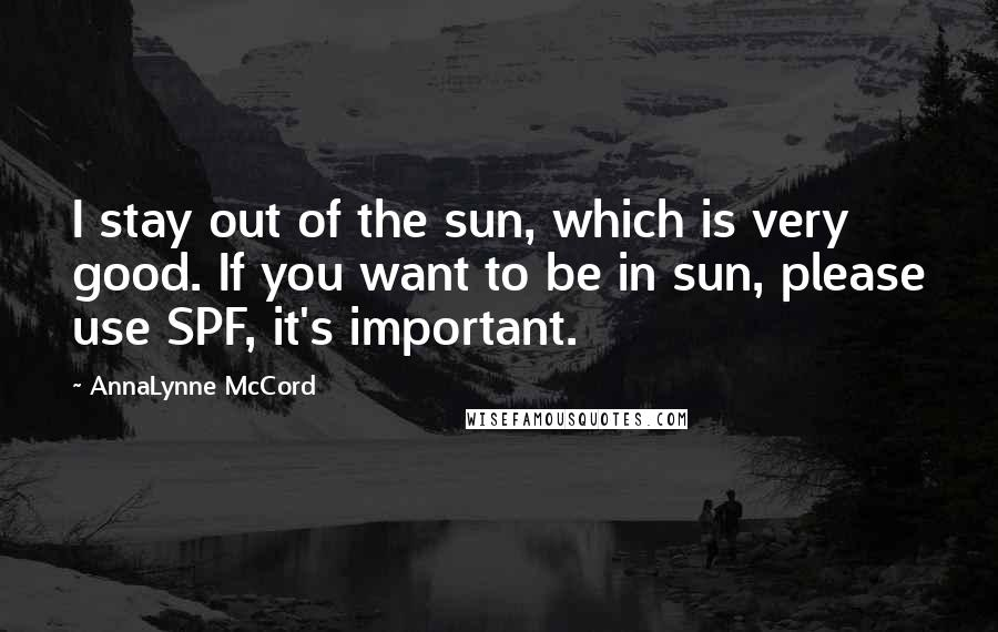 AnnaLynne McCord quotes: I stay out of the sun, which is very good. If you want to be in sun, please use SPF, it's important.