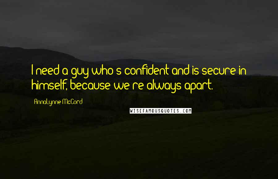 AnnaLynne McCord quotes: I need a guy who's confident and is secure in himself, because we're always apart.