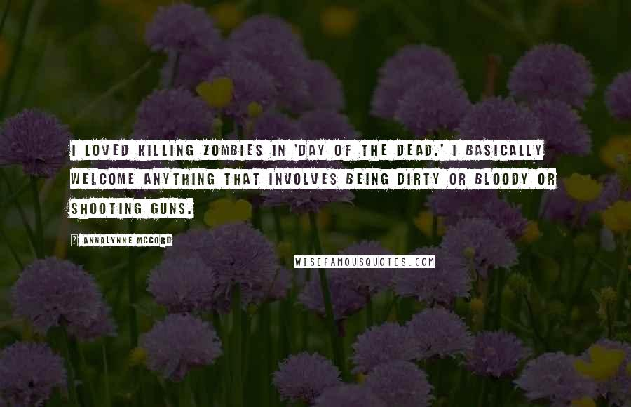 AnnaLynne McCord quotes: I loved killing zombies in 'Day of the Dead.' I basically welcome anything that involves being dirty or bloody or shooting guns.