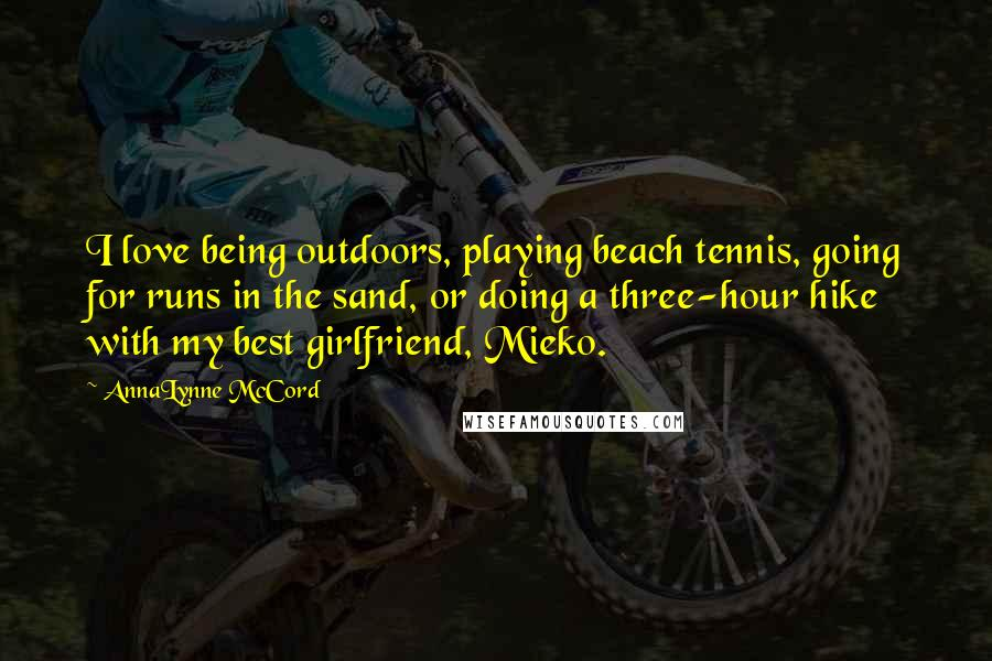 AnnaLynne McCord quotes: I love being outdoors, playing beach tennis, going for runs in the sand, or doing a three-hour hike with my best girlfriend, Mieko.