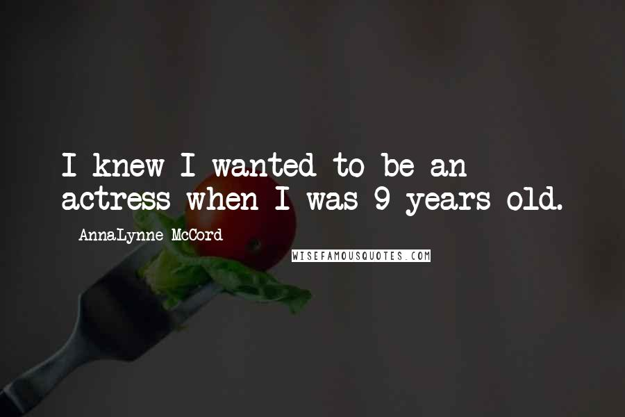 AnnaLynne McCord quotes: I knew I wanted to be an actress when I was 9 years old.