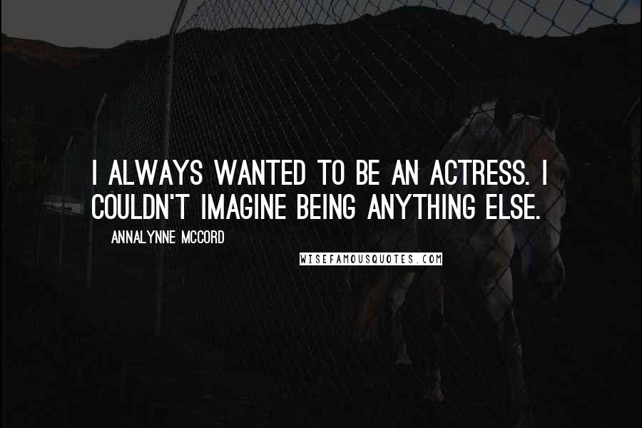 AnnaLynne McCord quotes: I always wanted to be an actress. I couldn't imagine being anything else.