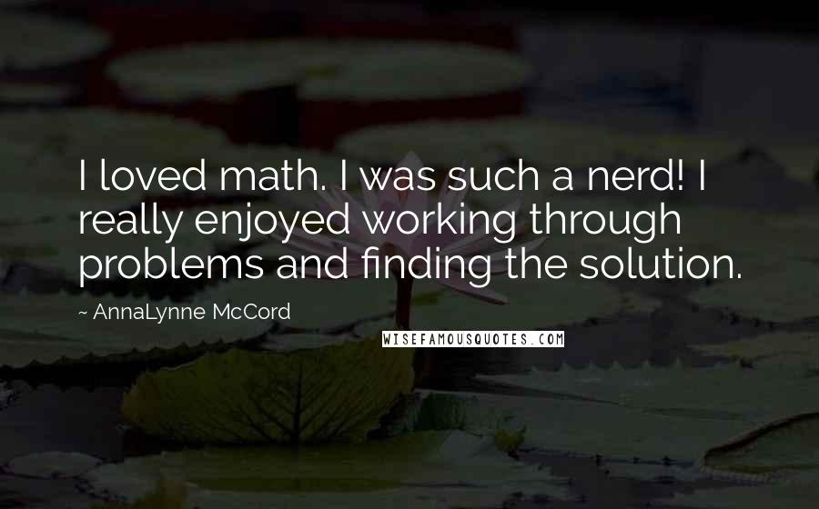 AnnaLynne McCord quotes: I loved math. I was such a nerd! I really enjoyed working through problems and finding the solution.