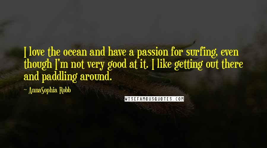 AnnaSophia Robb quotes: I love the ocean and have a passion for surfing, even though I'm not very good at it. I like getting out there and paddling around.