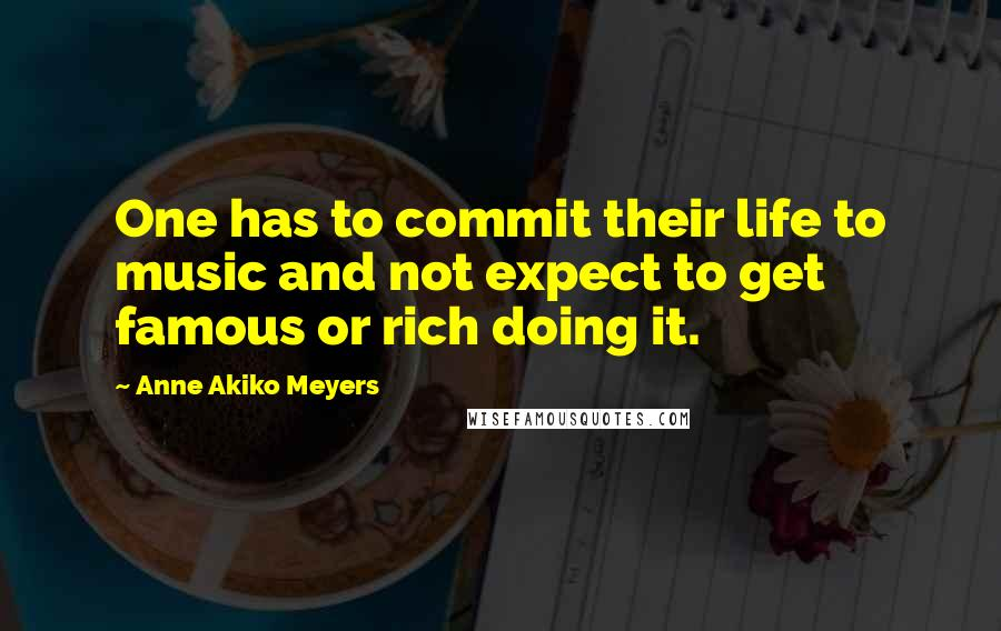 Anne Akiko Meyers quotes: One has to commit their life to music and not expect to get famous or rich doing it.