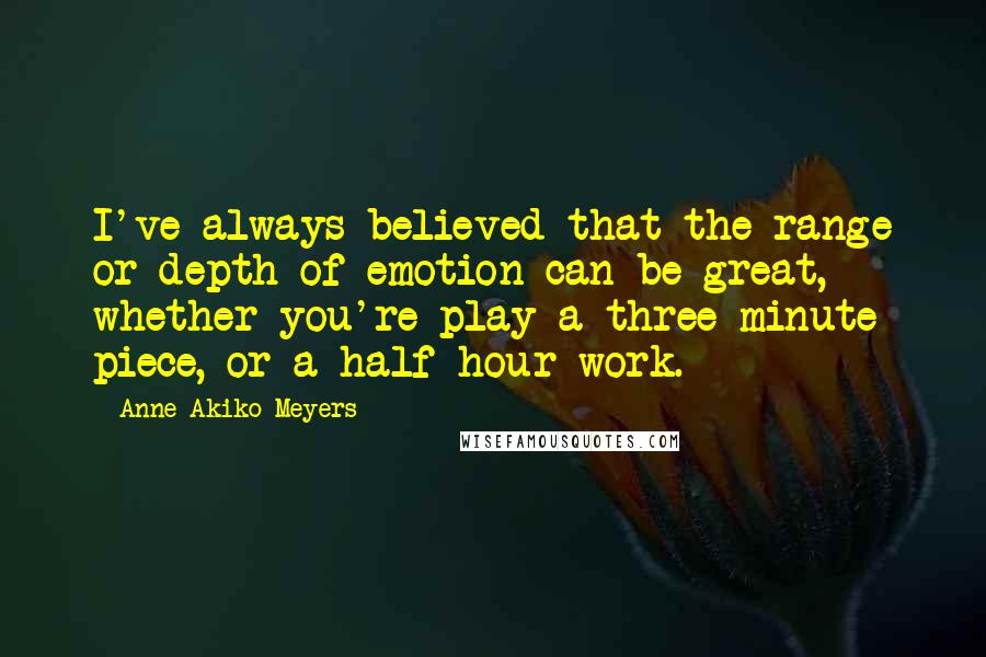 Anne Akiko Meyers quotes: I've always believed that the range or depth of emotion can be great, whether you're play a three-minute piece, or a half-hour work.