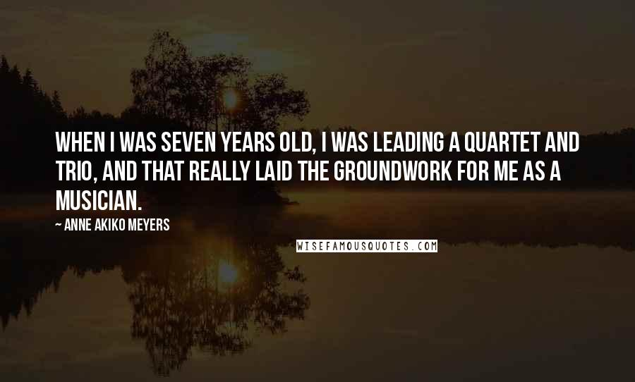 Anne Akiko Meyers quotes: When I was seven years old, I was leading a quartet and trio, and that really laid the groundwork for me as a musician.