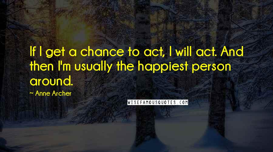 Anne Archer quotes: If I get a chance to act, I will act. And then I'm usually the happiest person around.