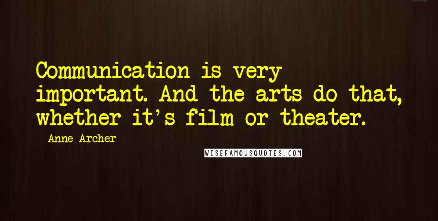 Anne Archer quotes: Communication is very important. And the arts do that, whether it's film or theater.