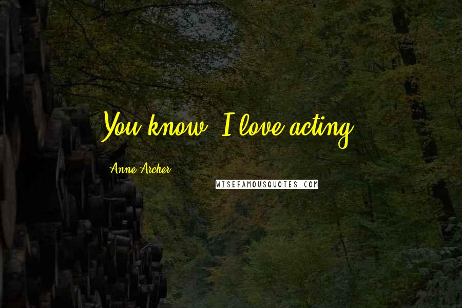 Anne Archer quotes: You know, I love acting.