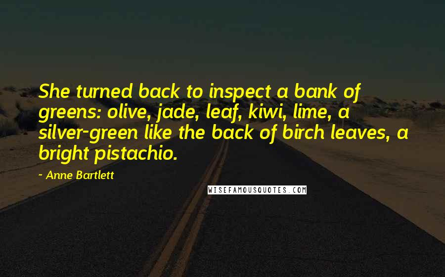 Anne Bartlett quotes: She turned back to inspect a bank of greens: olive, jade, leaf, kiwi, lime, a silver-green like the back of birch leaves, a bright pistachio.