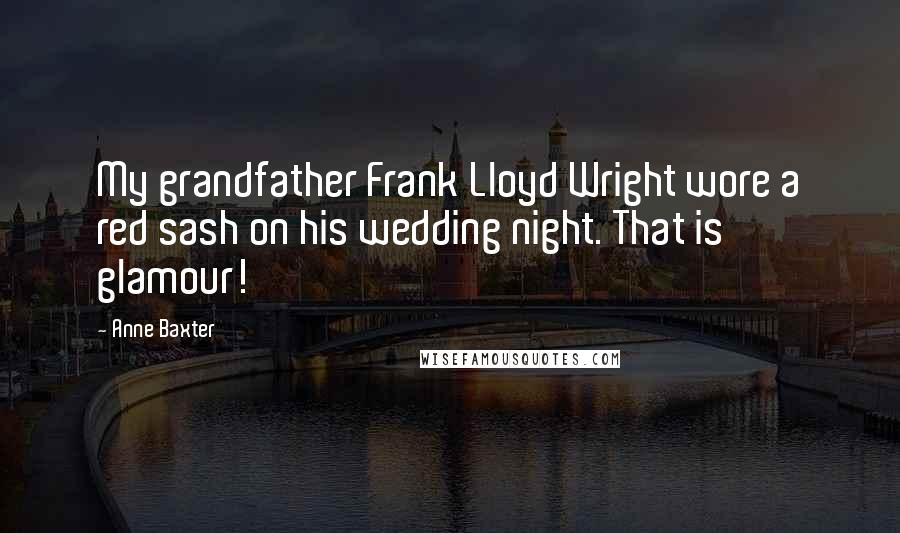 Anne Baxter quotes: My grandfather Frank Lloyd Wright wore a red sash on his wedding night. That is glamour!