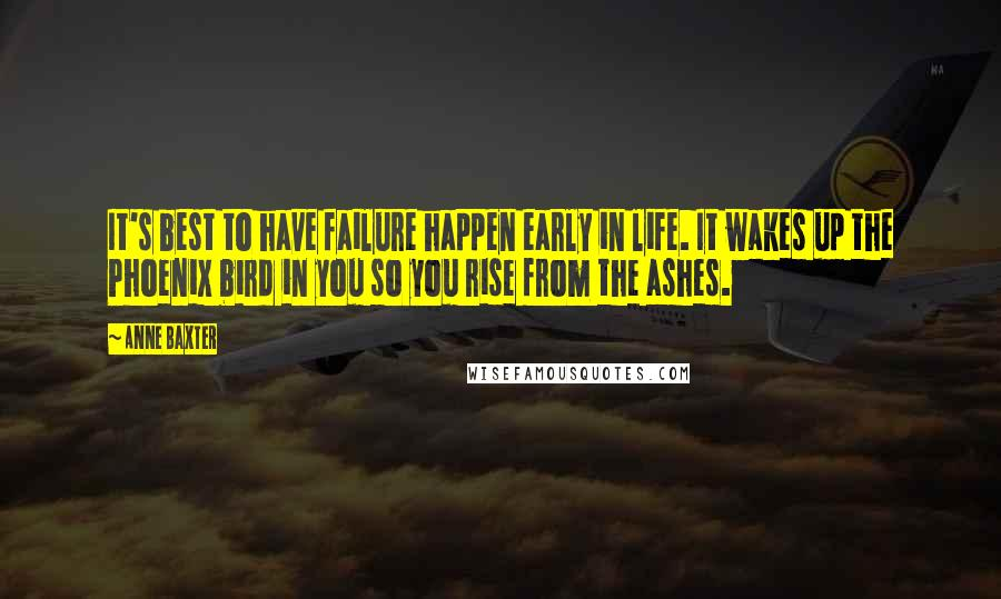 Anne Baxter quotes: It's best to have failure happen early in life. It wakes up the Phoenix bird in you so you rise from the ashes.