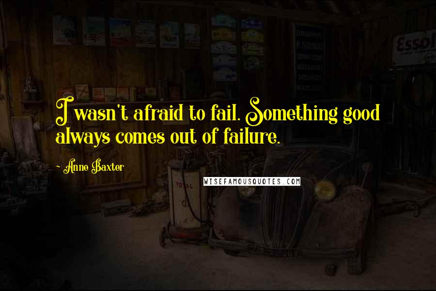 Anne Baxter quotes: I wasn't afraid to fail. Something good always comes out of failure.