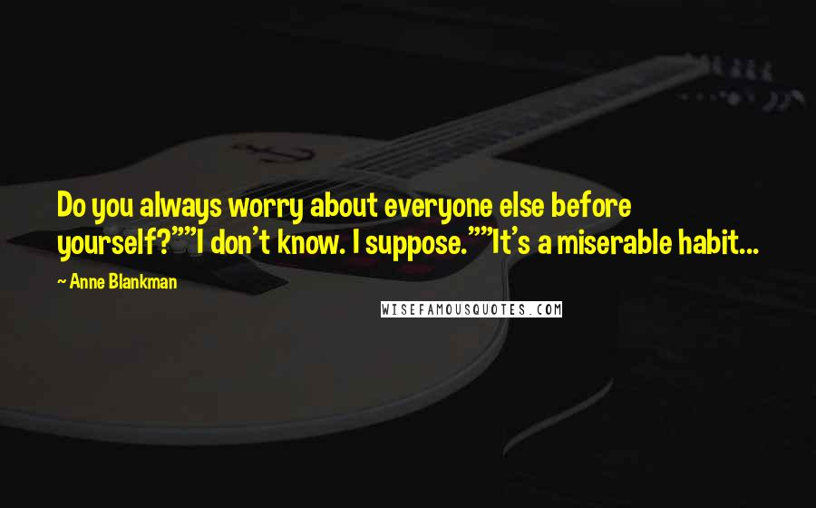 "Anne Blankman quotes: Do you always worry about everyone else before yourself?""""I don't know. I suppose.""""It's a miserable habit..."
