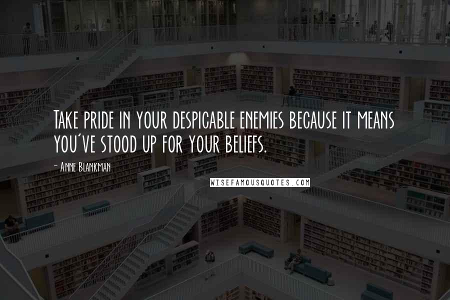 Anne Blankman quotes: Take pride in your despicable enemies because it means you've stood up for your beliefs.
