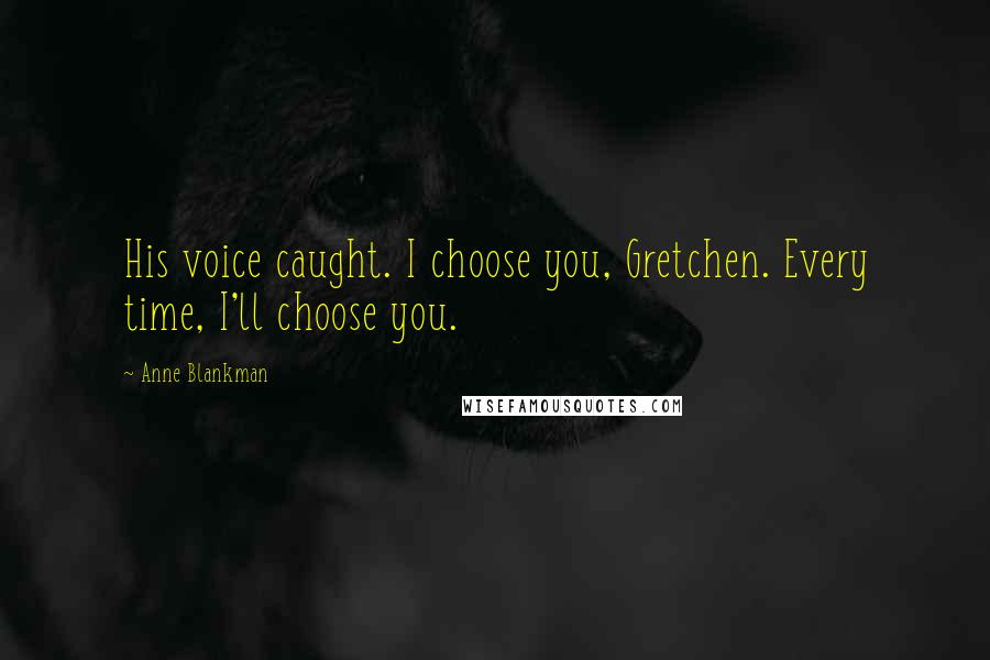 Anne Blankman quotes: His voice caught. I choose you, Gretchen. Every time, I'll choose you.
