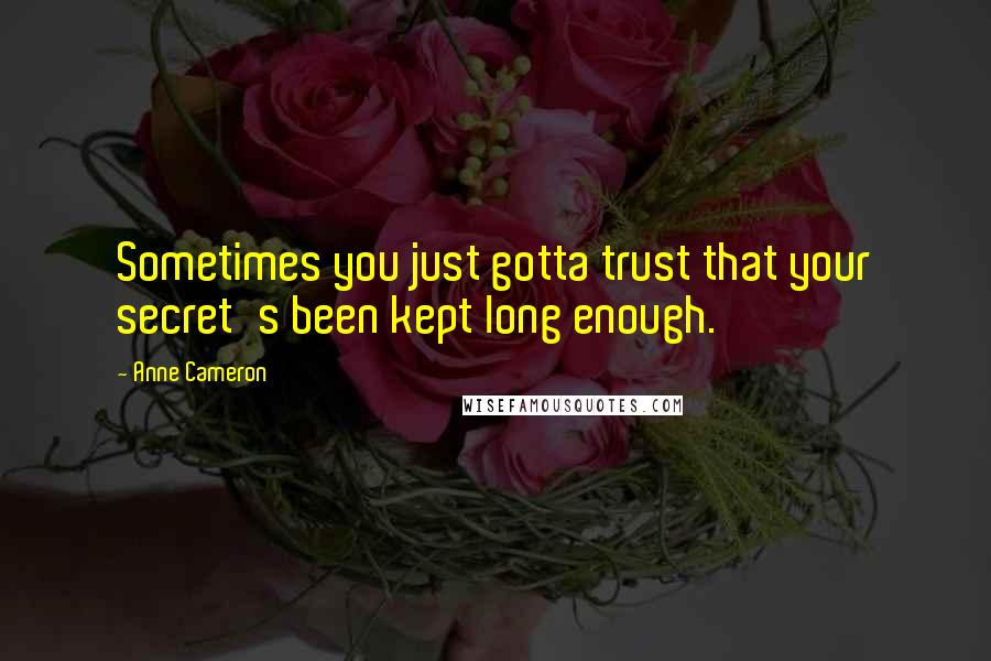 Anne Cameron quotes: Sometimes you just gotta trust that your secret's been kept long enough.