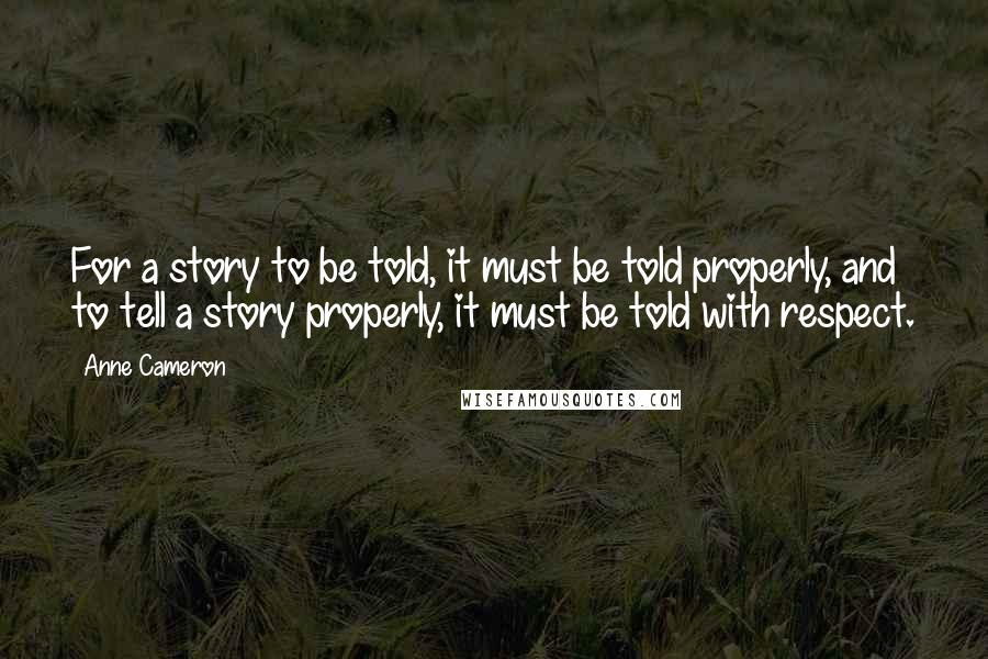 Anne Cameron quotes: For a story to be told, it must be told properly, and to tell a story properly, it must be told with respect.