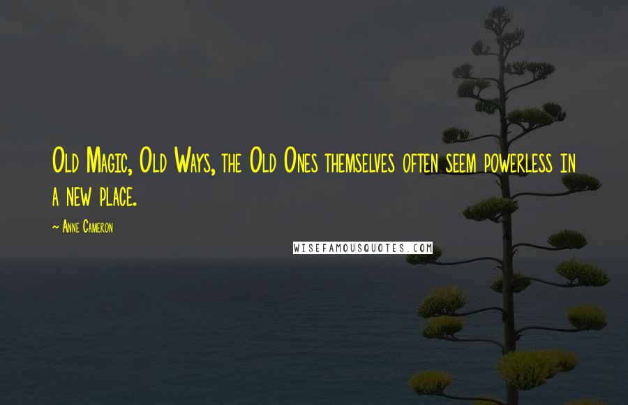 Anne Cameron quotes: Old Magic, Old Ways, the Old Ones themselves often seem powerless in a new place.