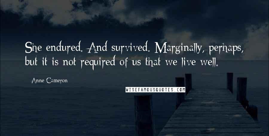 Anne Cameron quotes: She endured. And survived. Marginally, perhaps, but it is not required of us that we live well.