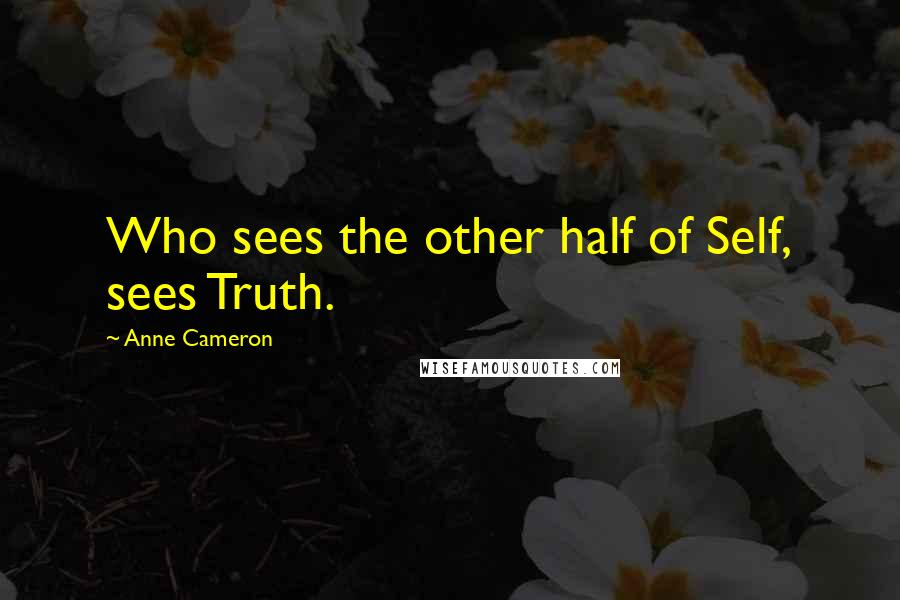 Anne Cameron quotes: Who sees the other half of Self, sees Truth.