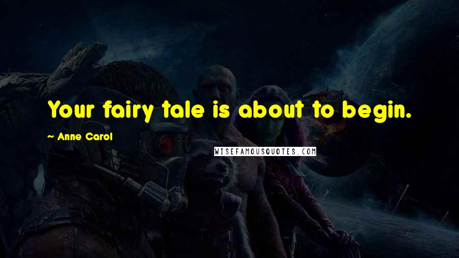 Anne Carol quotes: Your fairy tale is about to begin.