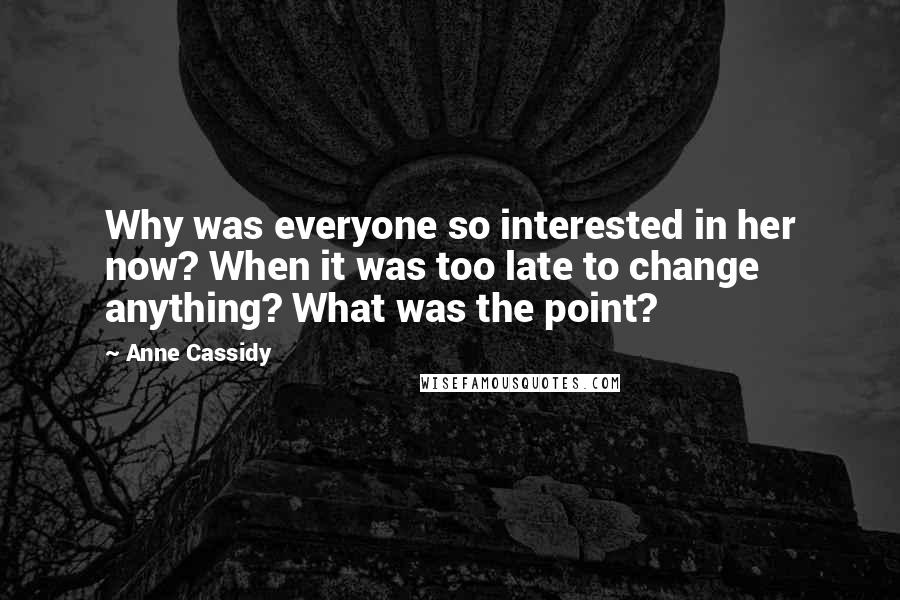 Anne Cassidy quotes: Why was everyone so interested in her now? When it was too late to change anything? What was the point?