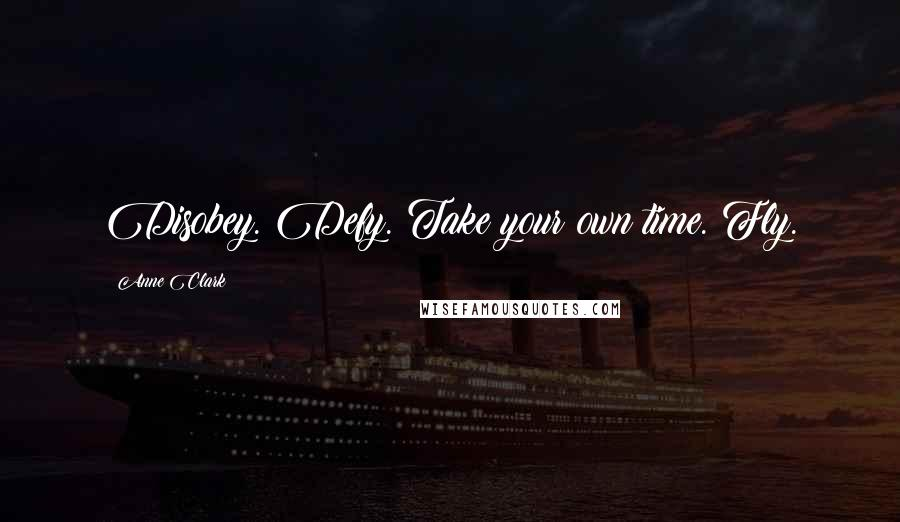 Anne Clark quotes: Disobey. Defy. Take your own time. Fly.