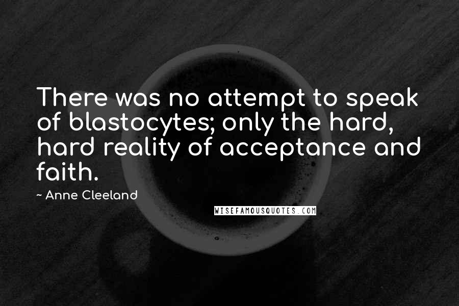 Anne Cleeland quotes: There was no attempt to speak of blastocytes; only the hard, hard reality of acceptance and faith.