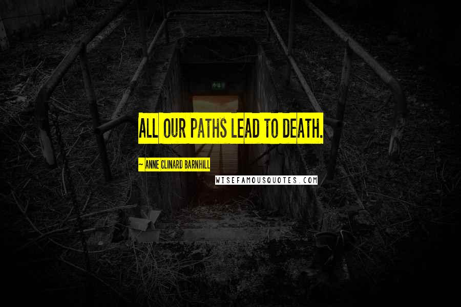 Anne Clinard Barnhill quotes: All our paths lead to death.